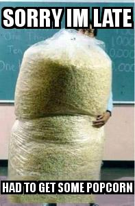 Big Bag of Popcorn Teacher Guy with the caption Sorry im late had to get some popcorn