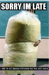 Big Bag of Popcorn Teacher Guy with the caption sorry im late  i had to get enough popcorn for this shit show