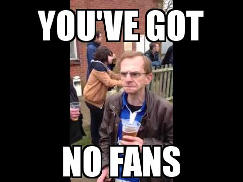 The Wealdstone Raider with the caption You've got No fans