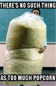 Big Bag of Popcorn Teacher Guy with the caption There's No Such Thing As Too Much Popcorn