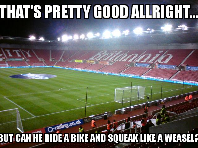 Stoke City Stadium with the caption That's pretty good allright... but can he ride a bike and squeak like a weasel?