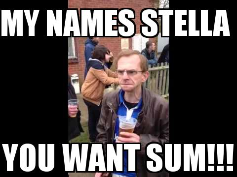The Wealdstone Raider with the caption my names STELLA  YOU WANT SUM!!!