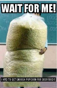 Big Bag of Popcorn Teacher Guy with the caption Wait for Me! I had to get enough popcorn for everybody!