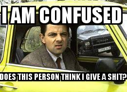 Mr Bean in Yellow Car with the caption I am confused  Does this person think I give a shit?