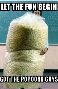 Big Bag of Popcorn Teacher Guy with the caption Let the fun begin Got the popcorn guys
