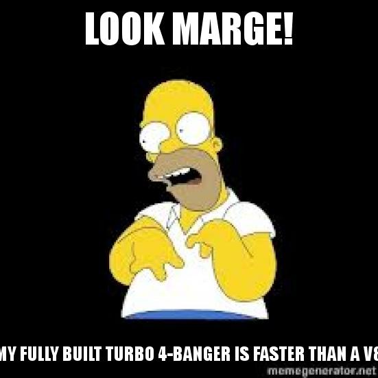 Look Marge with the caption Look Marge! My fully built turbo 4-banger is faster than a V8